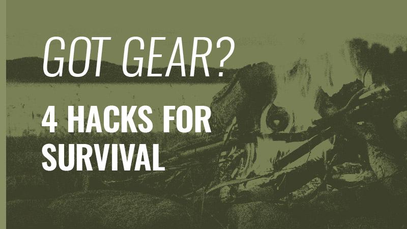 GOT GEAR? 4 Hacks for Survival