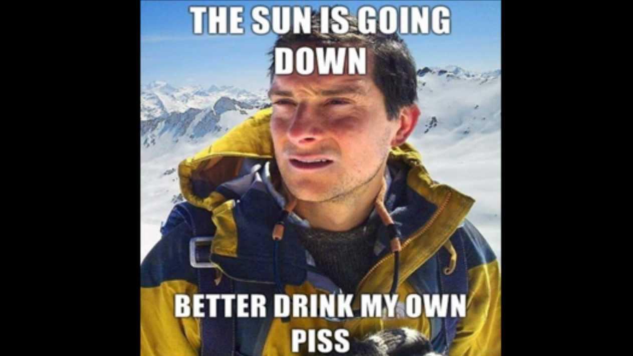 Bear Grylls MEME - Sun's Going Down - Better Drink My PISS